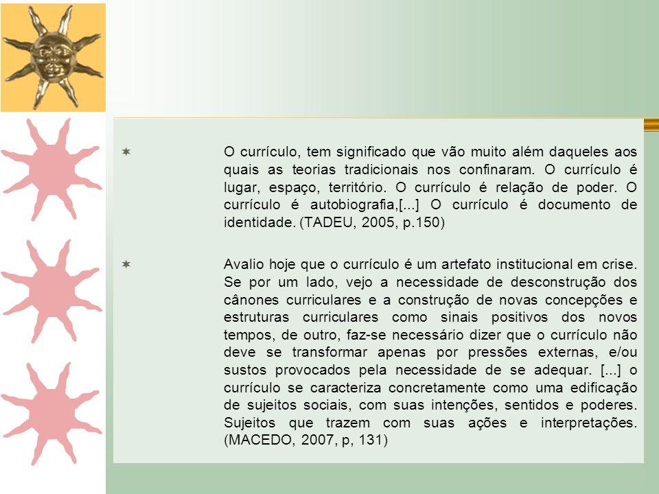 O currículo, tem significado que vão muito além daqueles aos quais as teorias tradicionais nos confinaram. O currículo é lugar, espaço, território. O currículo é relação de poder. O currículo é autobiografia,[...] O currículo é documento de identidade. (TADEU, 2005, p.150)
